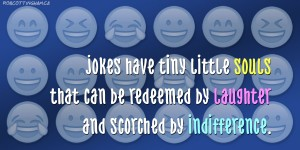 Jokes have a tiny little soul that can be redeemed by laughter and scorched by indifference.
